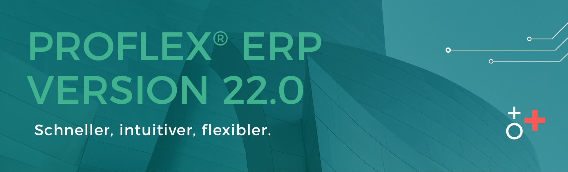 PROFLEX® ERP Version 22.0: Schneller, intuitiver, flexibler